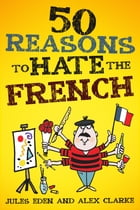 50 Reasons to Hate the French: Vive la Difference!