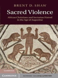 Sacred Violence: African Christians and Sectarian Hatred in the Age of Augustine