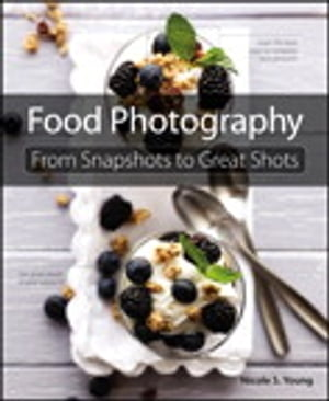 Food Photography: From Snapshots to Great Shots From Snapshots to Great Shots