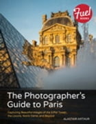 The Photographer's Guide to Paris: Capturing Beautiful Images of the Eiffel Tower, the Louvre, Notre Dame, and Beyond by Alastair Arthur