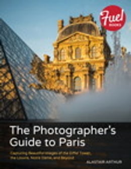 Book The Photographer's Guide to Paris: Capturing Beautiful Images of the Eiffel Tower, the Louvre… by Alastair Arthur