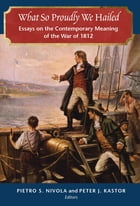 What So Proudly We Hailed: Essays on the Contemporary Meaning of the War of 1812 by Pietro S. Nivola