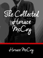 The Collected Horace McCoy: 4 Complete Novels + 4 Short Stories by Horace McCoy