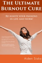 The Ultimate Burnout Cure: Re Ignite Your Passions In Life And Work! by Aiden Sisko