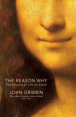 Book The Reason Why: The Miracle of Life on Earth by John Gribbin