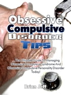 Obsessive Compulsive Disorder Tips: The Ultimate Guide to Managing Obsessive Compulsive Syndrome and Obsessive Compulsive Personality Disorder Today! by Brian Jeff
