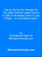 Get An Ok Car For Pennies On The Dollar With No Credit Checks & Little Or No Money Down In Just 5 Steps - Or Your Money Back ! by Editorial Team Of MPowerUniversity.com
