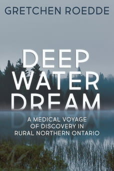 Deep Water Dream: A Medical Voyage of Discovery in Rural Northern Ontario