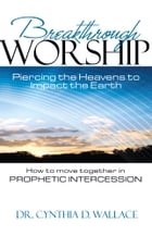 Breakthrough Worship: Piercing the Heavens to Impact the Earth - How to Move Together in Prophetic Intercession by Dr. Cynthia D. Wallace