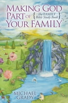 Making God Part of Your Family: The Family Bible Study Book by Michael Grady