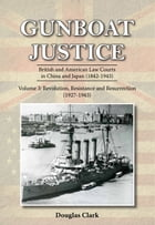 Gunboat Justice Volume 3: British and American Law Courts in China and Japan (1842 1943) by Douglas Clark
