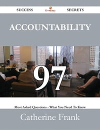 Accountability 97 Success Secrets - 97 Most Asked Questions On Accountability - What You Need To…