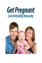Get Pregnant: Cure Infertility Naturally by Thrive Living Library