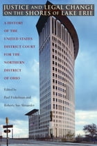 Justice and Legal Change on the Shores of Lake Erie: A History of the United States District Court for the Northern District of Ohio by Paul Finkelman
