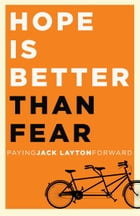 Hope Is Better Than Fear (e-book original): Paying Jack Layton Forward by Random House