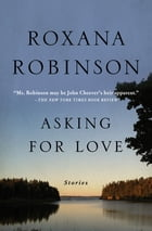 Asking for Love: Stories by Roxana Robinson