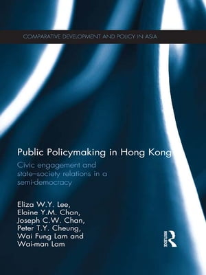 Public Policymaking in Hong Kong Civic Engagement and State-Society Relations in a Semi-Democracy