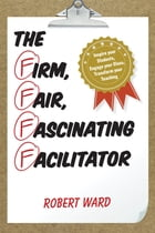 The Firm, Fair, Fascinating Facilitator: Inspire your Students, Engage your Class, Transform your…