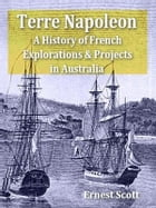 Terre Napoleon: A History of French Explorations and Projects in Australia by Ernest Scott