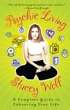 Psychic Living: A Complete Guide to Enhancing Your Life