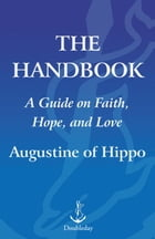 The Handbook: A Guide to Faith, Hope, and Love by Augustine Of Hippo