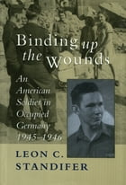 Binding Up the Wounds: An American Soldier in Occupied Germany, 1945--1946 by Leon C. Standifer