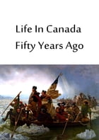 Life In Canada Fifty Years Ago by Canniff Haight