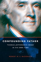 Confounding Father: Thomas Jefferson's Image in His Own Time by Robert M. S. McDonald
