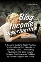 Blog Income Opportunities: A Blogging Guide To Teach You How To Make Money With Blogs From Your Blog Traffic , Through Blog Adv by Steven W. Huff
