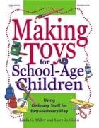 Making Toys for School Aged Children: Using Ordinary Stuff for Extraordinary Play