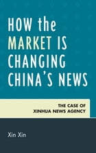 How the Market Is Changing China's News: The Case of Xinhua News Agency by Xin Xin