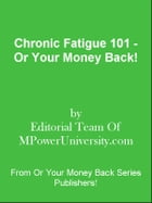 Chronic Fatigue 101 - Or Your Money Back! by Editorial Team Of MPowerUniversity.com