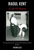 Raoul Kent : A Life of Mastery: Tales And Teachings From The Extraordinary Life Of Martial Artist And Healer Raoul Kent by Haydn Ellis