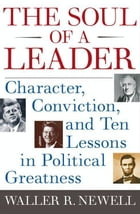 The Soul of a Leader: Character, Conviction, and Ten Lessons in Political Greatness by Waller R. Newell