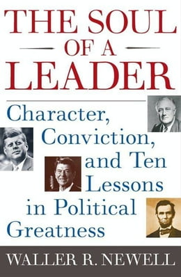 Book The Soul of a Leader: Character, Conviction, and Ten Lessons in Political Greatness by Waller R. Newell