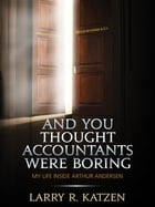 And You Thought Accountants Were Boring: My Life Inside Arthur Andersen by Larry R. Katzen
