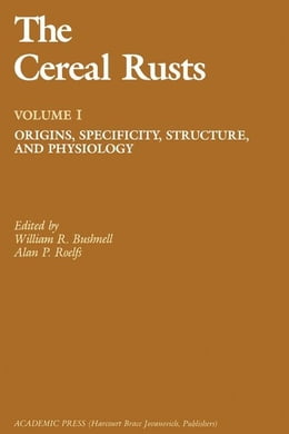 Book The Cereal Rusts: Origins, Specificity, Structure, and Physiology by Bushnell, William