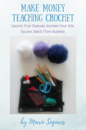 Make Money Teaching Crochet: Launch Your Business, Increase Your Side Income, Reach More Students