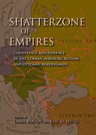 Shatterzone of Empires: Coexistence and Violence in the German, Habsburg, Russian, and Ottoman Borderlands by Omer Bartov