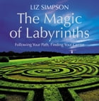 The Magic of Labyrinths: Following Your Path, Finding Your Center by Liz Simpson