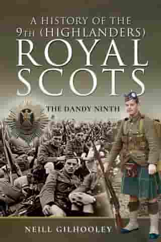 A History of the 9th (Highlanders) Royal Scots: The Dandy Ninth by Neill Gilhooley