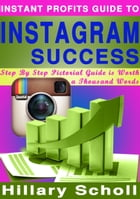 INSTANT PROFITS GUIDE TO INSTAGRAM SUCCESS by Hillary Scholl