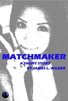 Matchmaker: A Short Story by James L. Wilber
