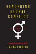 Gendering Global Conflict: Toward a Feminist Theory of War by Laura Sjoberg