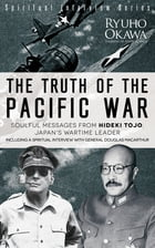 The Truth of the Pacific War: Soulful Messages from Hideki Tojo, Japan's Wartime Leader by Ryuho Okawa