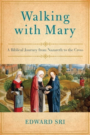 Walking with Mary A Biblical Journey from Nazareth to the Cross