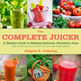 Book The Complete Juicer: A Healthy Guide to Making Delicious, Nutritious Juice and Growing Your Own… by Abigail R. Gehring