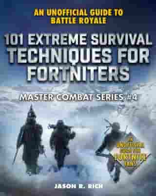 101 Extreme Survival Techniques for Fortniters: An Unofficial Guide to Fortnite Battle Royale by Jason R. Rich