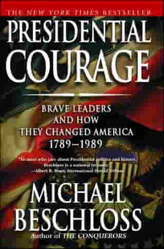 Presidential Courage: Brave Leaders and How They Changed America 1789-1989 by Michael R. Beschloss