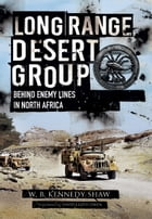Long Range Desert Group: Behind Enemy Lines in North Africa by W.B. Kennedy Shaw